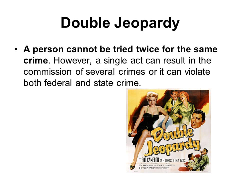Double Jeopardy A person cannot be tried twice for the same crime.