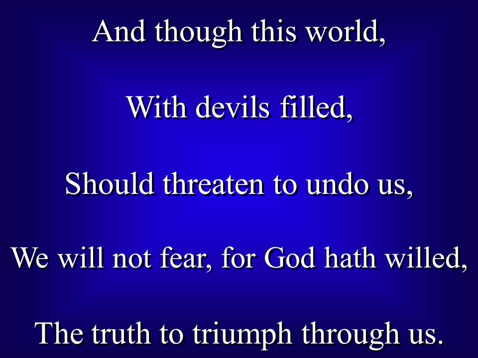 And though this world, With devils filled, Should threaten to undo us, We will not fear, for God hath willed, The truth to triumph through us.