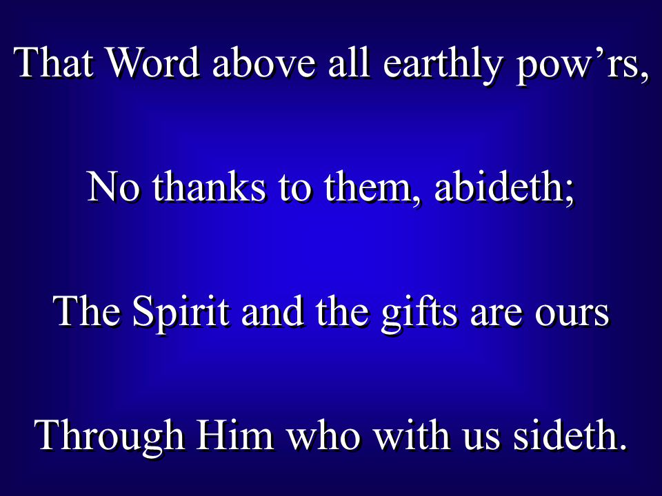 That Word above all earthly pow'rs, No thanks to them, abideth; The Spirit and the gifts are ours Through Him who with us sideth.