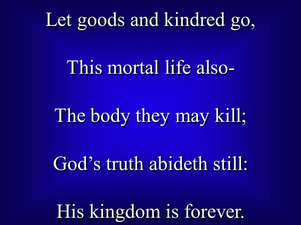 Let goods and kindred go, This mortal life also- The body they may kill; God's truth abideth still: His kingdom is forever.