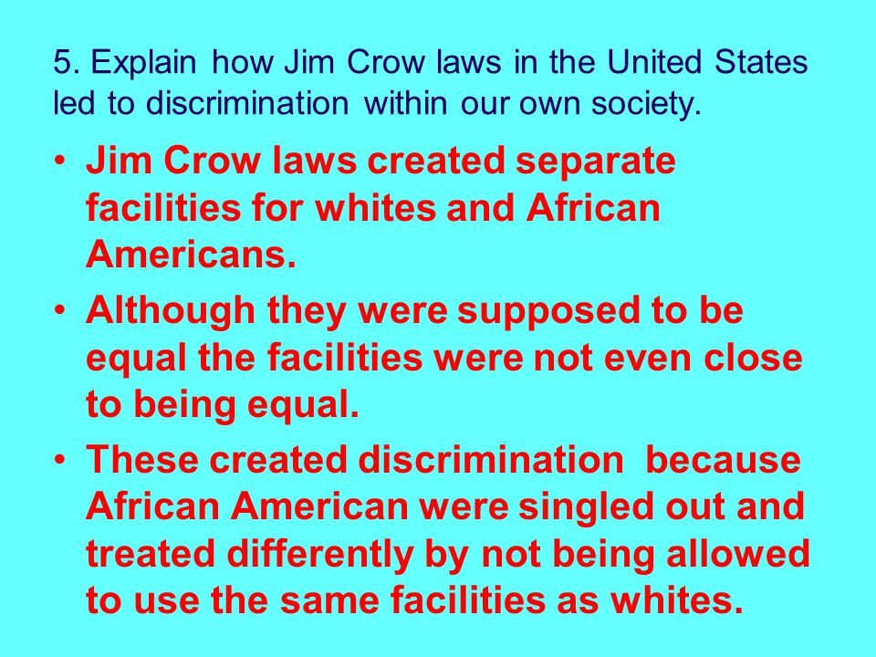 5.Explain how Jim Crow laws in the United States led to discrimination within our own society.