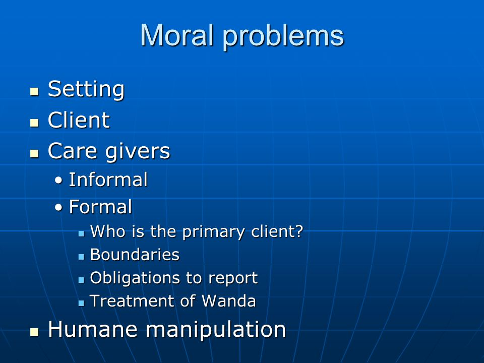 Moral problems Setting Setting Client Client Care givers Care givers InformalInformal FormalFormal Who is the primary client.