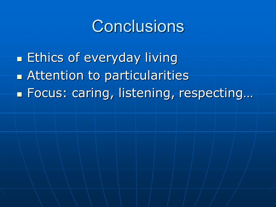 Conclusions Ethics of everyday living Ethics of everyday living Attention to particularities Attention to particularities Focus: caring, listening, respecting… Focus: caring, listening, respecting…