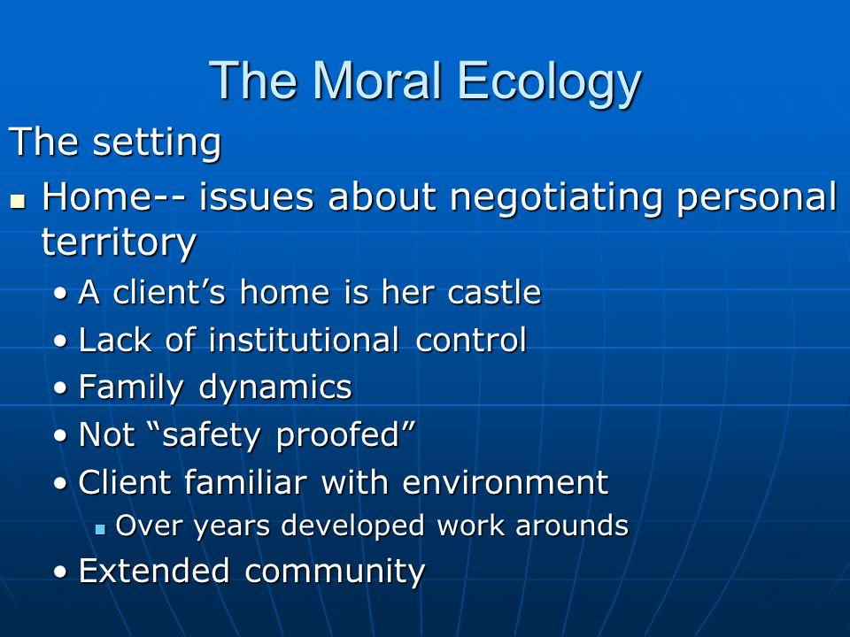 The Moral Ecology The setting Home-- issues about negotiating personal territory Home-- issues about negotiating personal territory A client's home is her castleA client's home is her castle Lack of institutional controlLack of institutional control Family dynamicsFamily dynamics Not safety proofed Not safety proofed Client familiar with environmentClient familiar with environment Over years developed work arounds Over years developed work arounds Extended communityExtended community