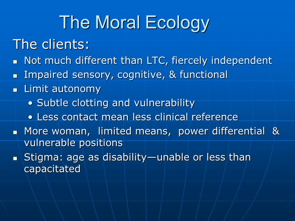 The Moral Ecology The clients: Not much different than LTC, fiercely independent Not much different than LTC, fiercely independent Impaired sensory, cognitive, & functional Impaired sensory, cognitive, & functional Limit autonomy Limit autonomy Subtle clotting and vulnerabilitySubtle clotting and vulnerability Less contact mean less clinical referenceLess contact mean less clinical reference More woman, limited means, power differential & vulnerable positions More woman, limited means, power differential & vulnerable positions Stigma: age as disability—unable or less than capacitated Stigma: age as disability—unable or less than capacitated