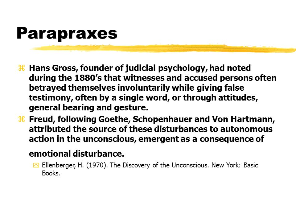 Parapraxes zHans Gross, founder of judicial psychology, had noted during the 1880's that witnesses and accused persons often betrayed themselves involuntarily while giving false testimony, often by a single word, or through attitudes, general bearing and gesture.
