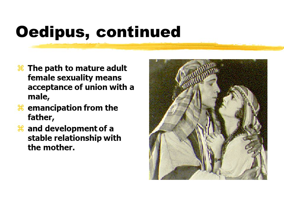Oedipus, continued zThe path to mature adult female sexuality means acceptance of union with a male, zemancipation from the father, zand development of a stable relationship with the mother.