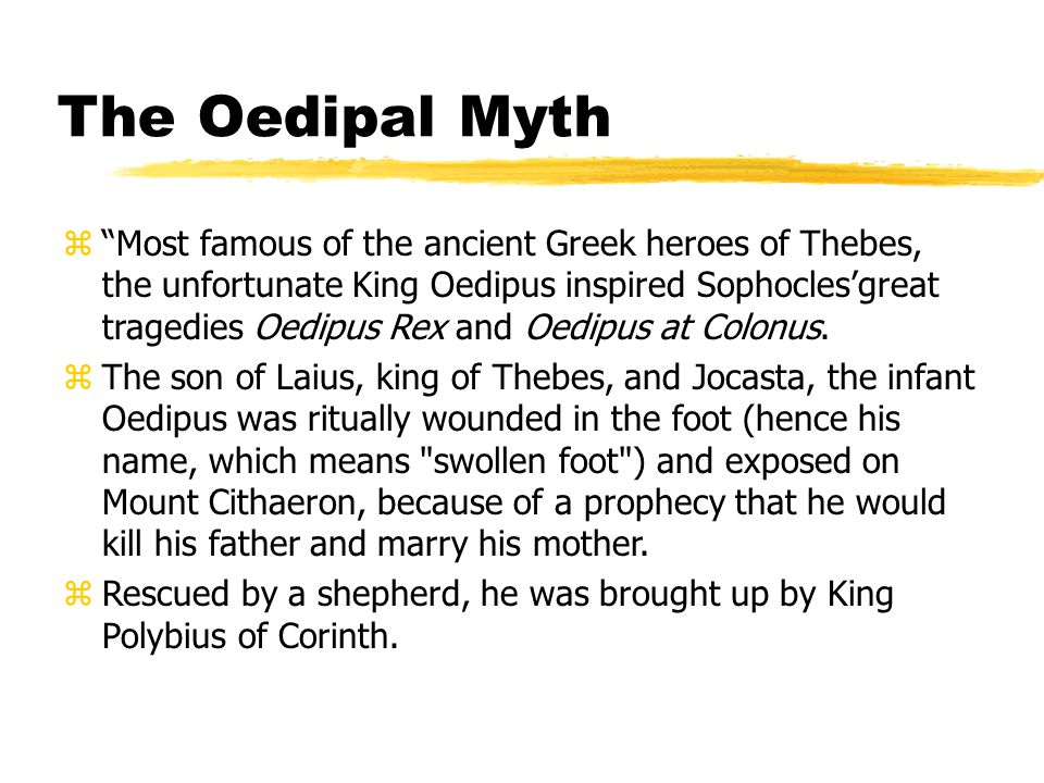 "The Oedipal Myth z""Most famous of the ancient Greek heroes of Thebes, the unfortunate King Oedipus inspired Sophocles'great tragedies Oedipus Rex and"