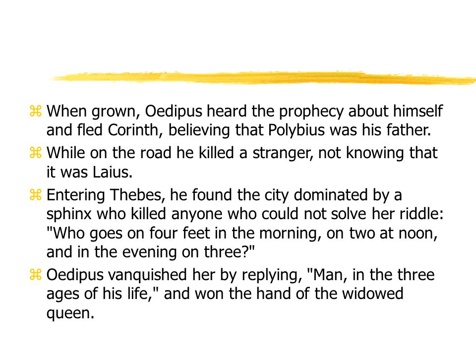 zWhen grown, Oedipus heard the prophecy about himself and fled Corinth, believing that Polybius was his father.