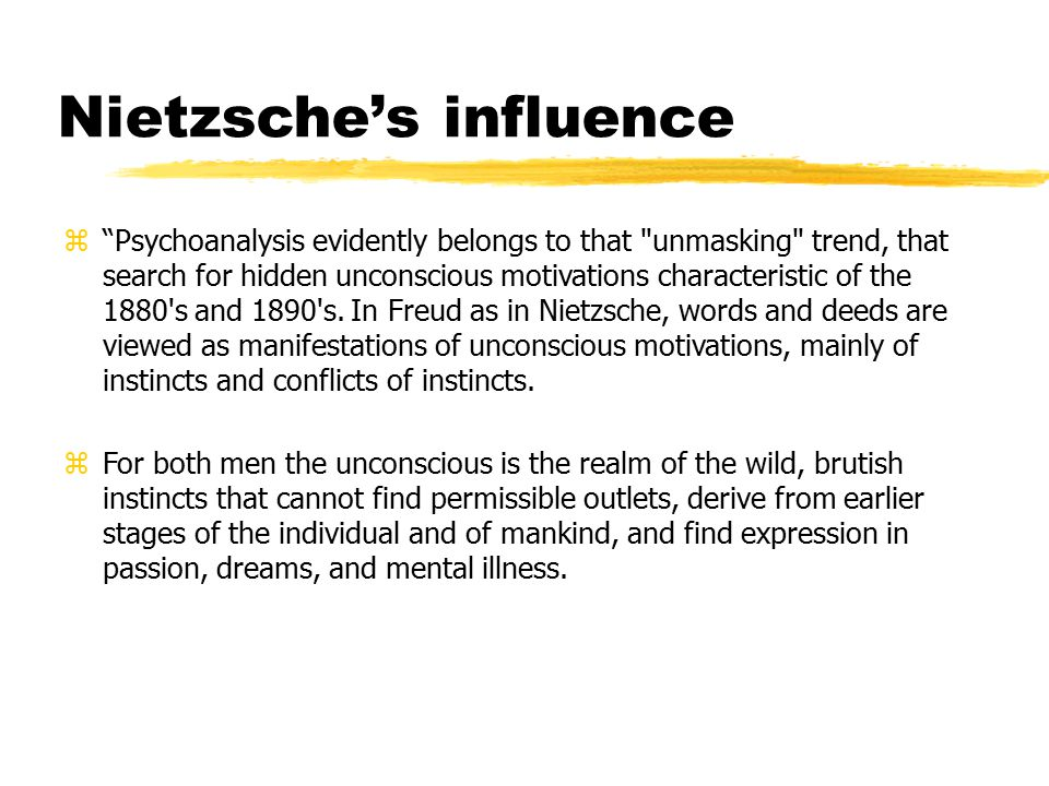 Nietzsche's influence z Psychoanalysis evidently belongs to that unmasking trend, that search for hidden unconscious motivations characteristic of the 1880 s and 1890 s.