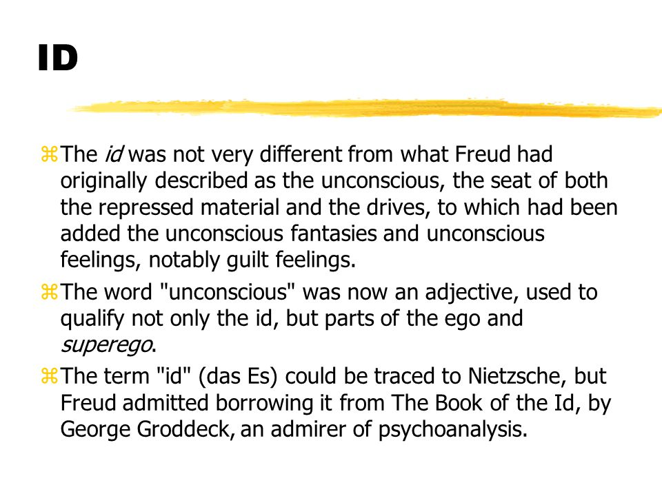 ID zThe id was not very different from what Freud had originally described as the unconscious, the seat of both the repressed material and the drives, to which had been added the unconscious fantasies and unconscious feelings, notably guilt feelings.