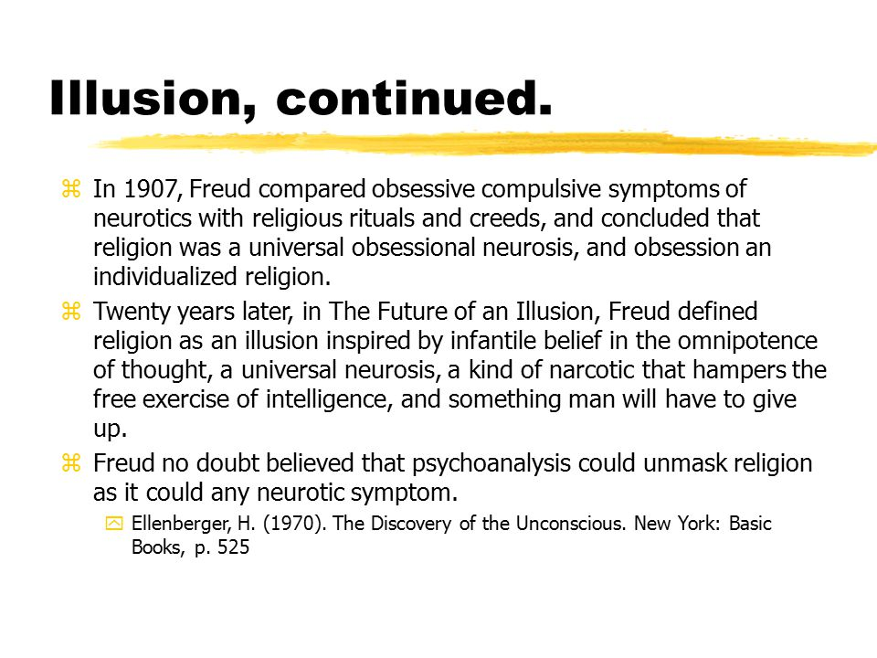 Illusion, continued. zIn 1907, Freud compared obsessive compulsive symptoms of neurotics with religious rituals and creeds, and concluded that religio