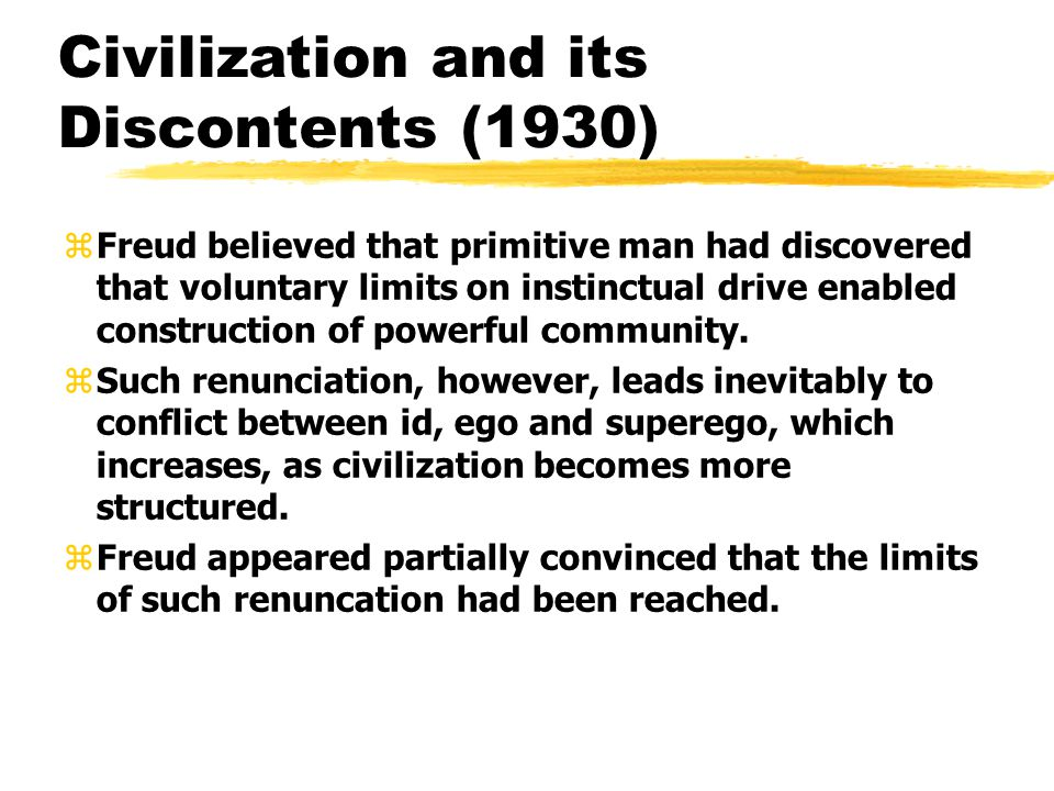 Civilization and its Discontents (1930) zFreud believed that primitive man had discovered that voluntary limits on instinctual drive enabled construct