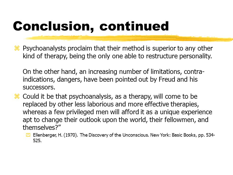 Conclusion, continued zPsychoanalysts proclaim that their method is superior to any other kind of therapy, being the only one able to restructure pers