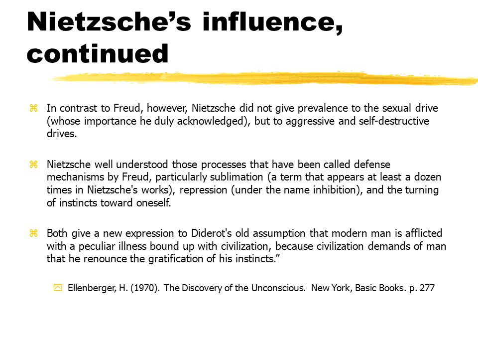 Nietzsche's influence, continued zIn contrast to Freud, however, Nietzsche did not give prevalence to the sexual drive (whose importance he duly acknowledged), but to aggressive and self-destructive drives.