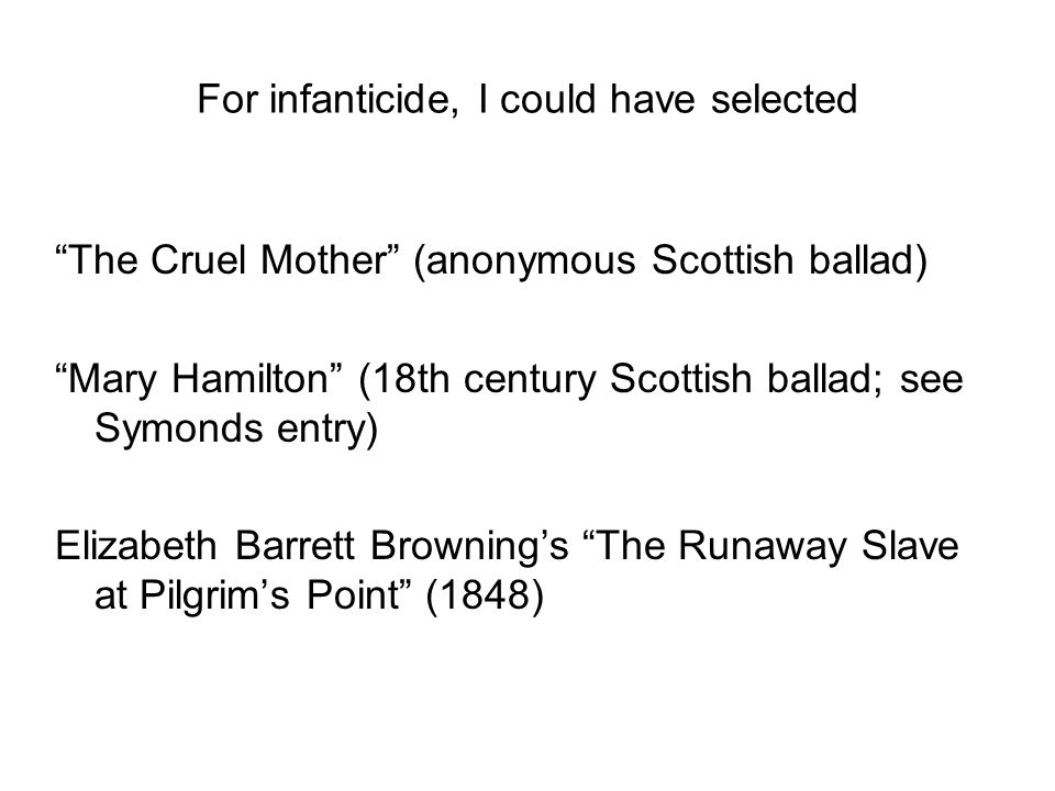 For infanticide, I could have selected The Cruel Mother (anonymous Scottish ballad) Mary Hamilton (18th century Scottish ballad; see Symonds entry) Elizabeth Barrett Browning's The Runaway Slave at Pilgrim's Point (1848)
