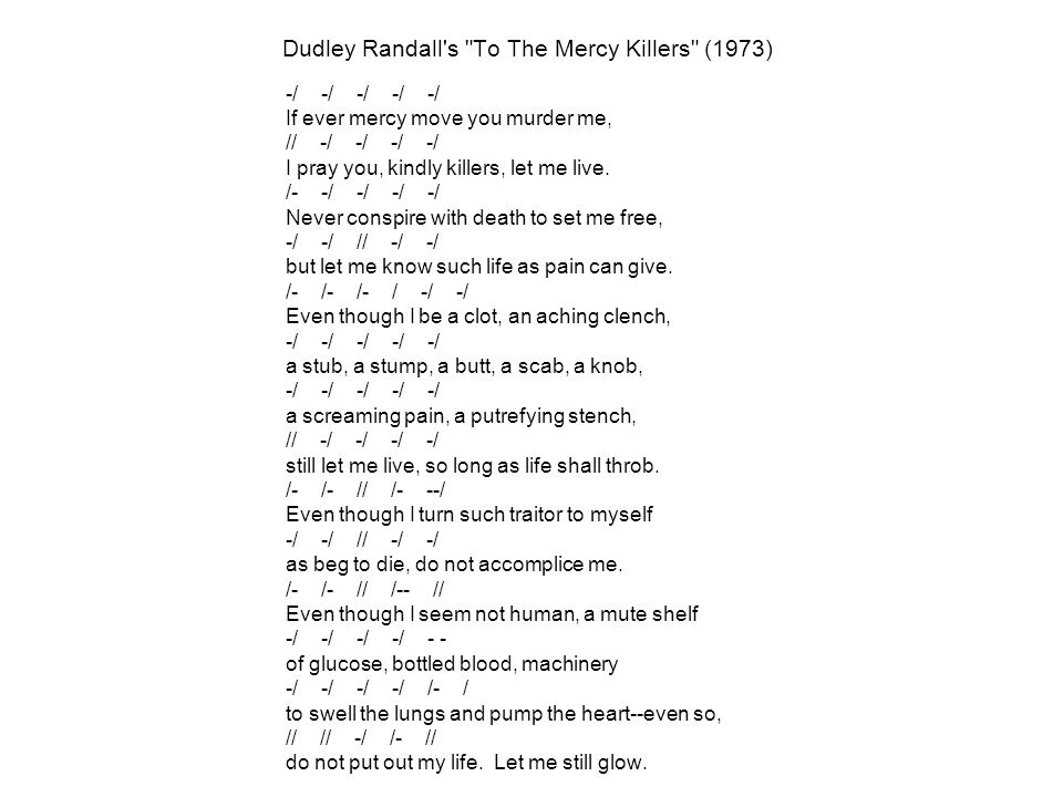 Dudley Randall s To The Mercy Killers (1973) -/ -/ -/ -/ -/ If ever mercy move you murder me, // -/ -/ -/ -/ I pray you, kindly killers, let me live.