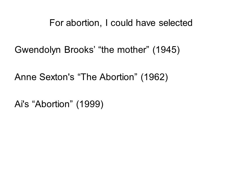 For abortion, I could have selected Gwendolyn Brooks' the mother (1945) Anne Sexton s The Abortion (1962) Ai s Abortion (1999)