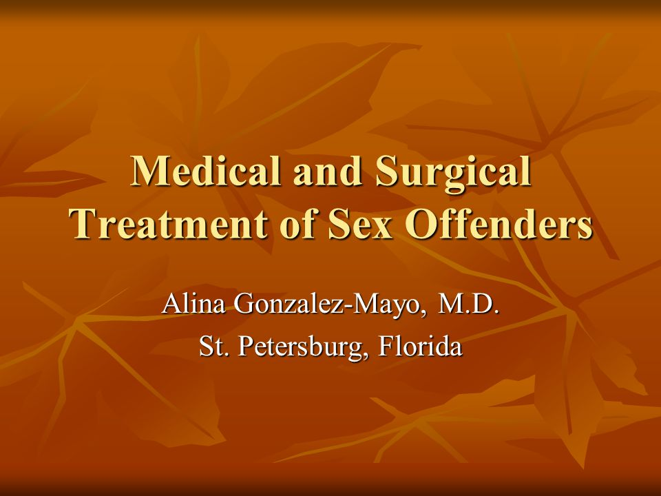 Medical and Surgical Treatment of Sex Offenders Alina Gonzalez-Mayo, M.D. St. Petersburg, Florida