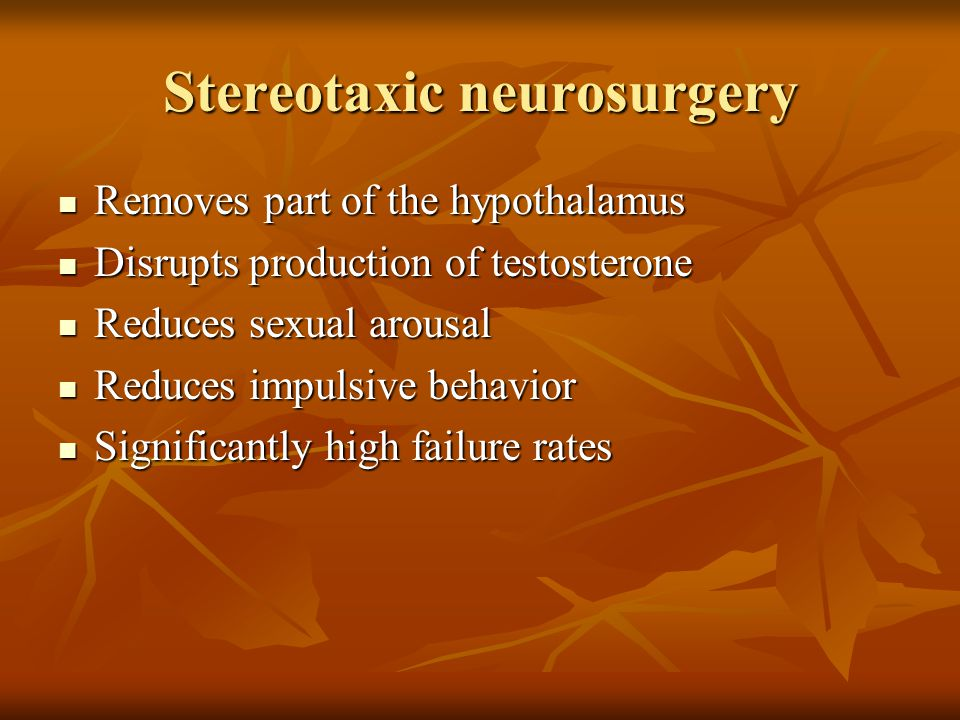 Stereotaxic neurosurgery Removes part of the hypothalamus Removes part of the hypothalamus Disrupts production of testosterone Disrupts production of testosterone Reduces sexual arousal Reduces sexual arousal Reduces impulsive behavior Reduces impulsive behavior Significantly high failure rates Significantly high failure rates