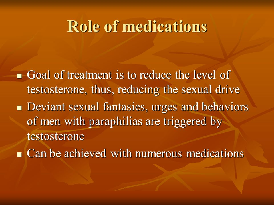 Role of medications Goal of treatment is to reduce the level of testosterone, thus, reducing the sexual drive Goal of treatment is to reduce the level of testosterone, thus, reducing the sexual drive Deviant sexual fantasies, urges and behaviors of men with paraphilias are triggered by testosterone Deviant sexual fantasies, urges and behaviors of men with paraphilias are triggered by testosterone Can be achieved with numerous medications Can be achieved with numerous medications