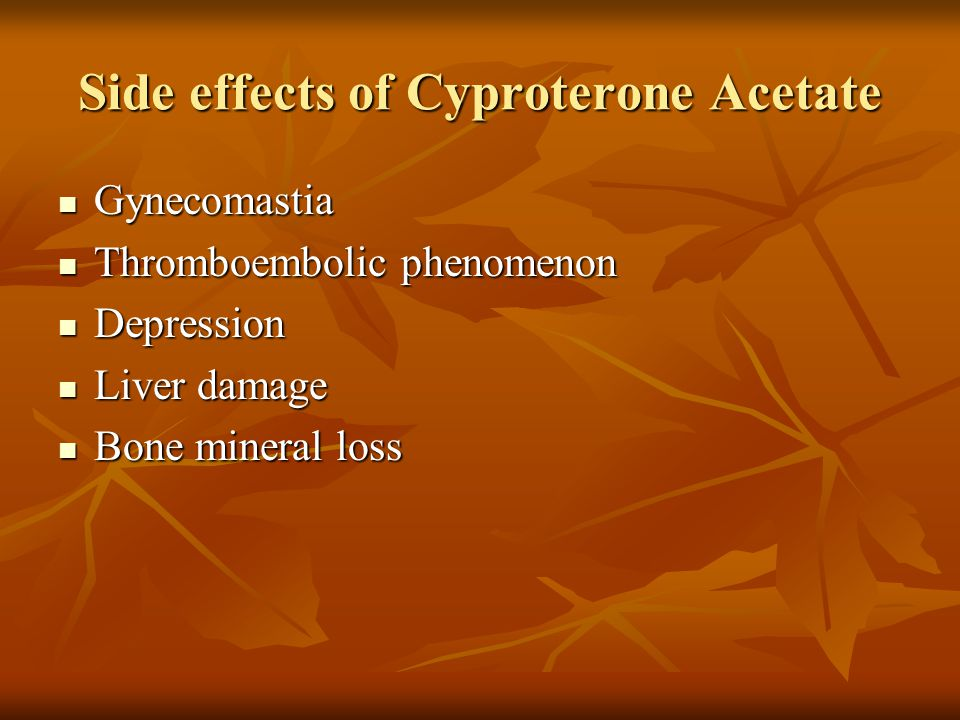 Side effects of Cyproterone Acetate Gynecomastia Gynecomastia Thromboembolic phenomenon Thromboembolic phenomenon Depression Depression Liver damage Liver damage Bone mineral loss Bone mineral loss