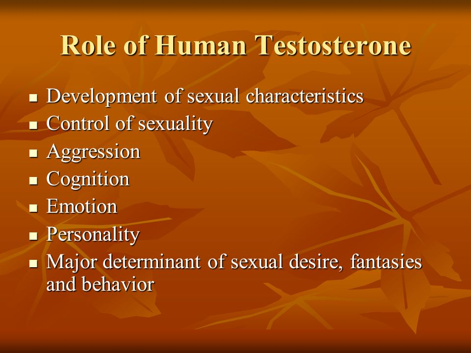 Role of Human Testosterone Development of sexual characteristics Development of sexual characteristics Control of sexuality Control of sexuality Aggression Aggression Cognition Cognition Emotion Emotion Personality Personality Major determinant of sexual desire, fantasies and behavior Major determinant of sexual desire, fantasies and behavior