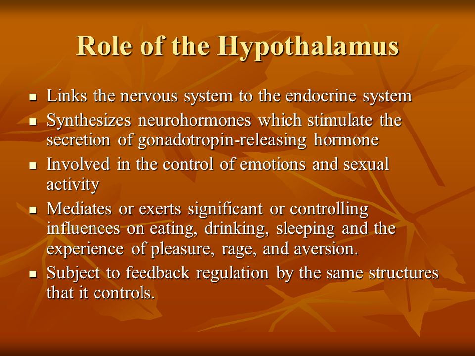 Role of the Hypothalamus Links the nervous system to the endocrine system Links the nervous system to the endocrine system Synthesizes neurohormones which stimulate the secretion of gonadotropin-releasing hormone Synthesizes neurohormones which stimulate the secretion of gonadotropin-releasing hormone Involved in the control of emotions and sexual activity Involved in the control of emotions and sexual activity Mediates or exerts significant or controlling influences on eating, drinking, sleeping and the experience of pleasure, rage, and aversion.
