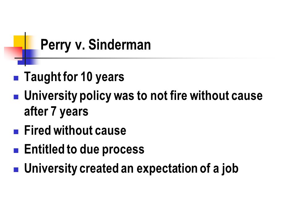 Perry v. Sinderman Taught for 10 years University policy was to not fire without cause after 7 years Fired without cause Entitled to due process Unive