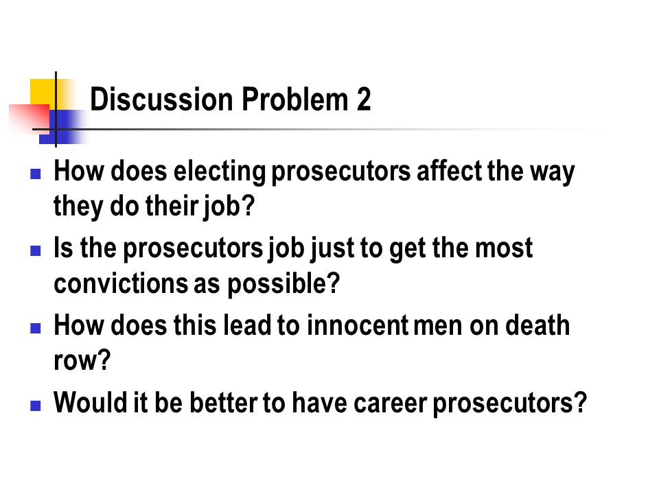 Discussion Problem 2 How does electing prosecutors affect the way they do their job? Is the prosecutors job just to get the most convictions as possib