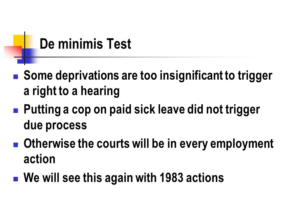 De minimis Test Some deprivations are too insignificant to trigger a right to a hearing Putting a cop on paid sick leave did not trigger due process O