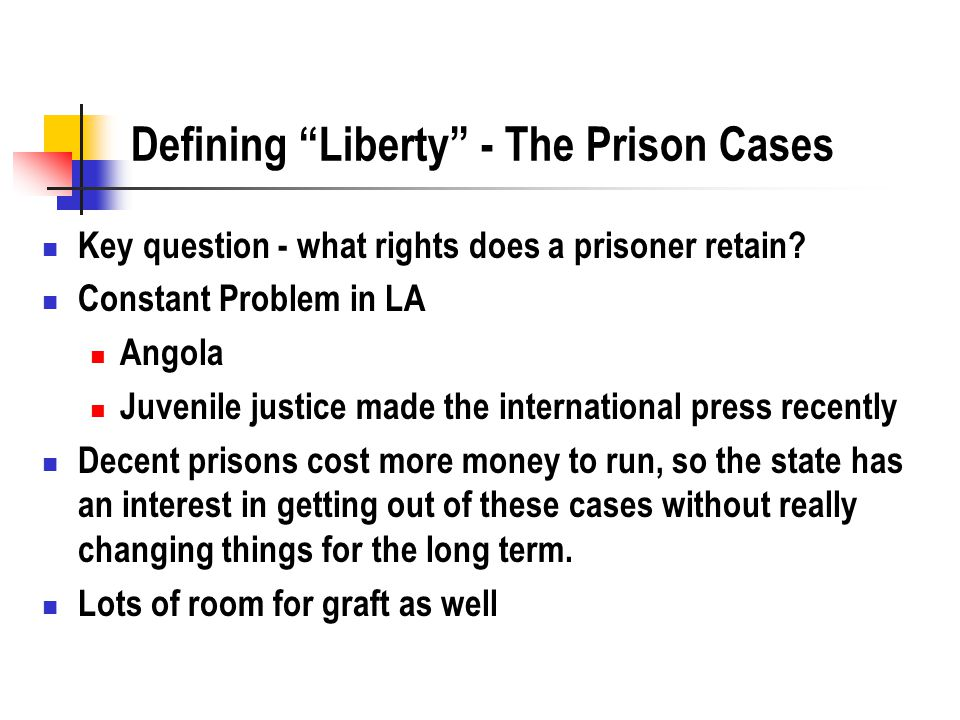 "Defining ""Liberty"" - The Prison Cases Key question - what rights does a prisoner retain? Constant Problem in LA Angola Juvenile justice made the inter"