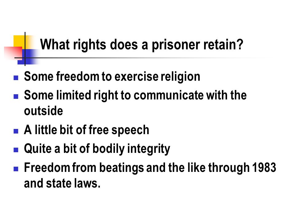 What rights does a prisoner retain? Some freedom to exercise religion Some limited right to communicate with the outside A little bit of free speech Q