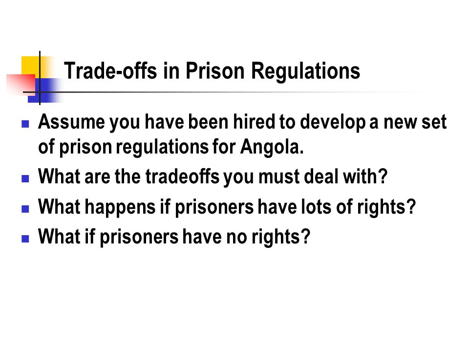 Trade-offs in Prison Regulations Assume you have been hired to develop a new set of prison regulations for Angola. What are the tradeoffs you must dea