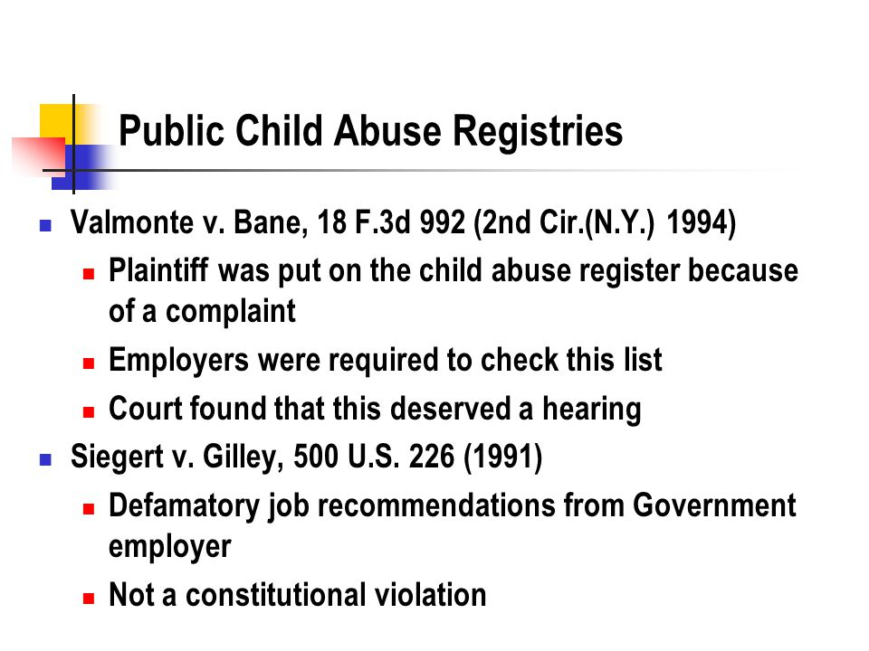 Public Child Abuse Registries Valmonte v. Bane, 18 F.3d 992 (2nd Cir.(N.Y.) 1994) Plaintiff was put on the child abuse register because of a complaint