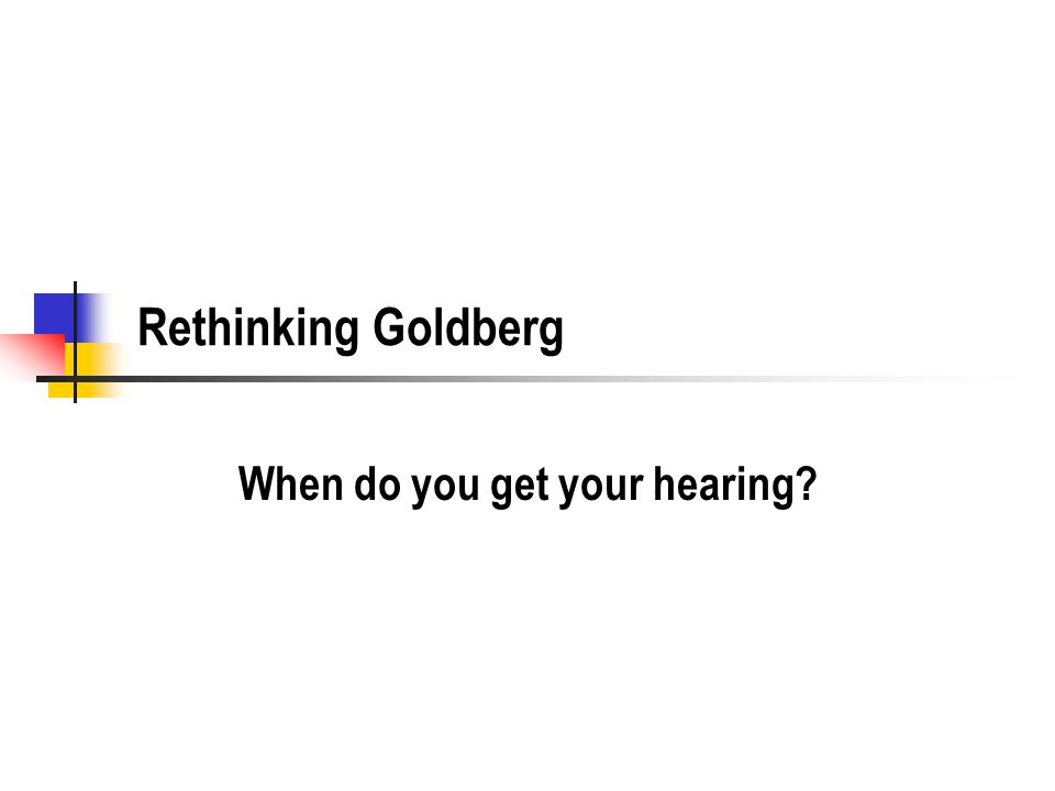 Rethinking Goldberg When do you get your hearing?