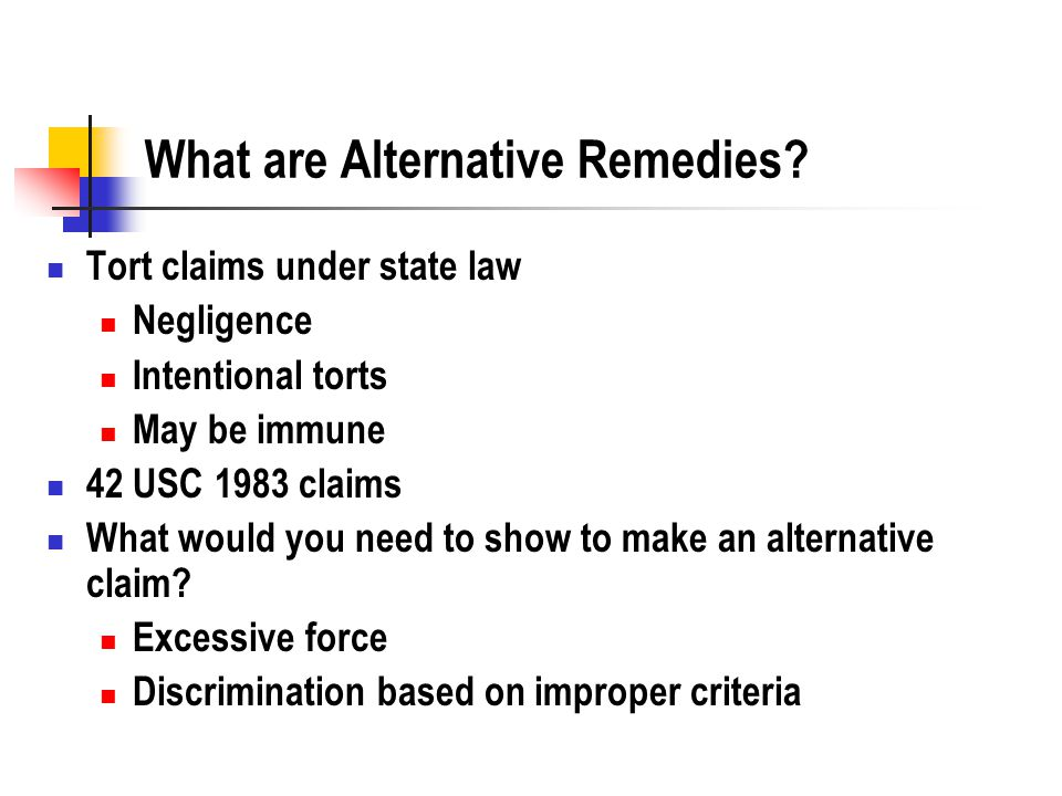 What are Alternative Remedies? Tort claims under state law Negligence Intentional torts May be immune 42 USC 1983 claims What would you need to show t