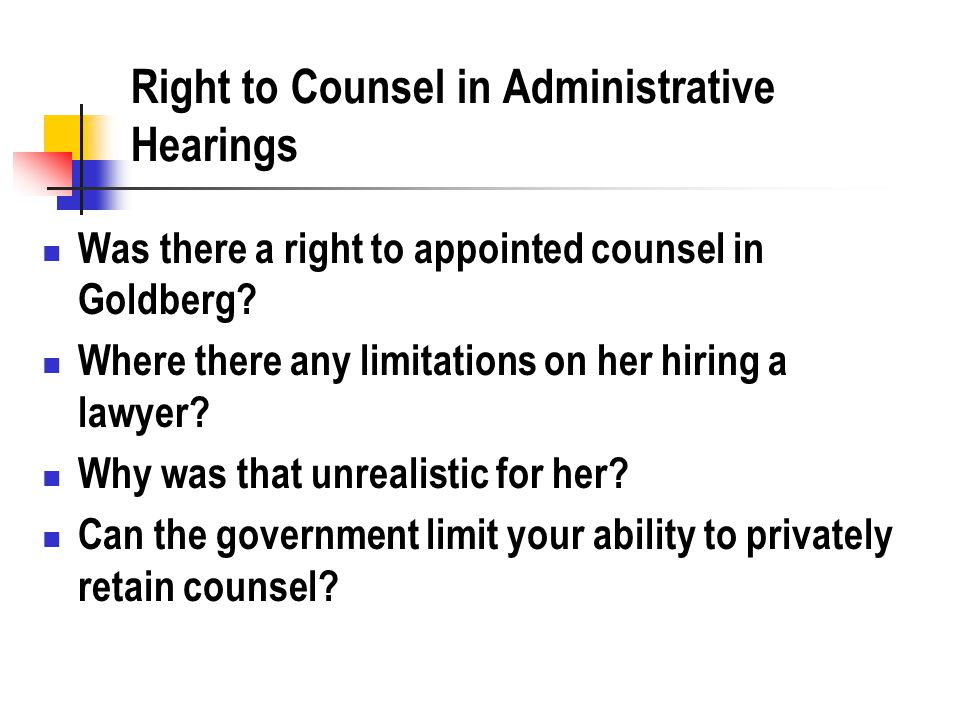 Right to Counsel in Administrative Hearings Was there a right to appointed counsel in Goldberg? Where there any limitations on her hiring a lawyer? Wh