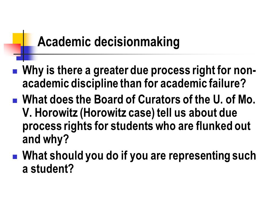 Academic decisionmaking Why is there a greater due process right for non- academic discipline than for academic failure? What does the Board of Curato