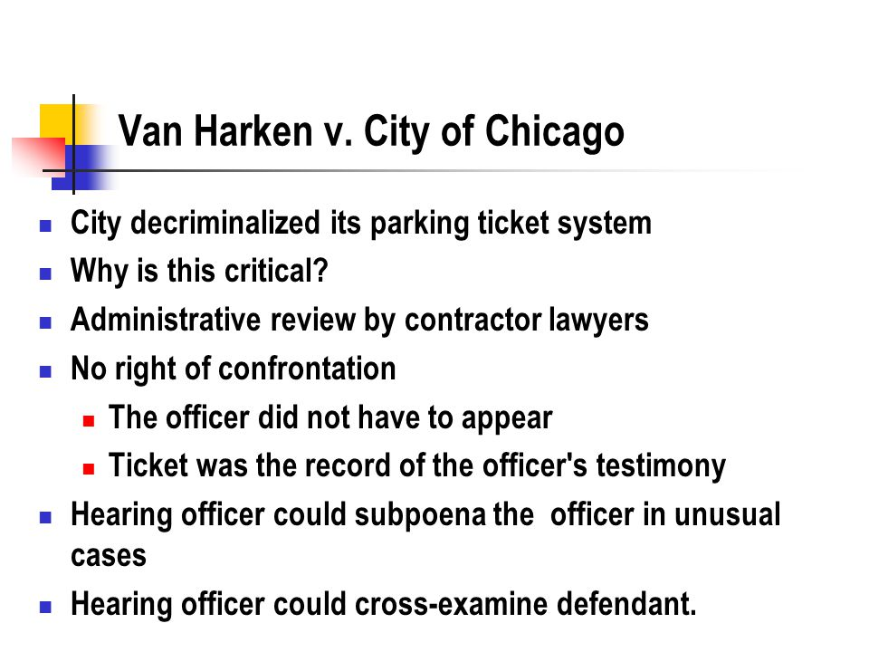Van Harken v. City of Chicago City decriminalized its parking ticket system Why is this critical? Administrative review by contractor lawyers No right