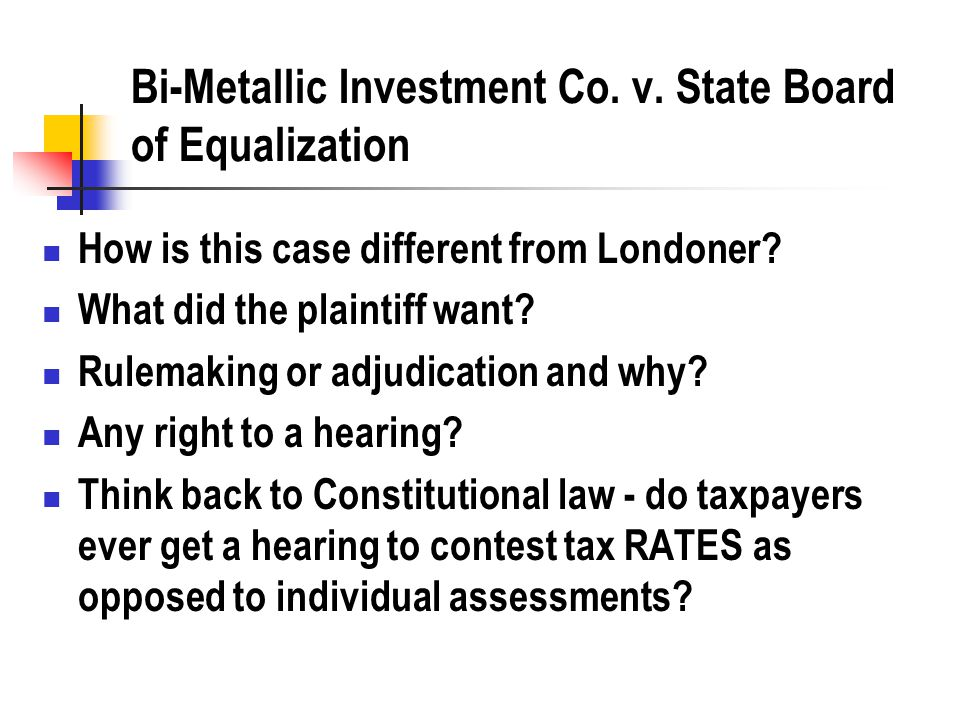Bi-Metallic Investment Co. v. State Board of Equalization How is this case different from Londoner? What did the plaintiff want? Rulemaking or adjudic