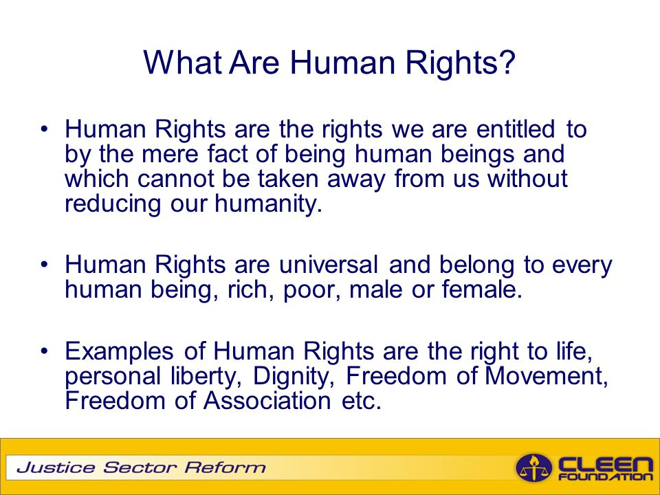 What Are Human Rights? Human Rights are the rights we are entitled to by the mere fact of being human beings and which cannot be taken away from us wi