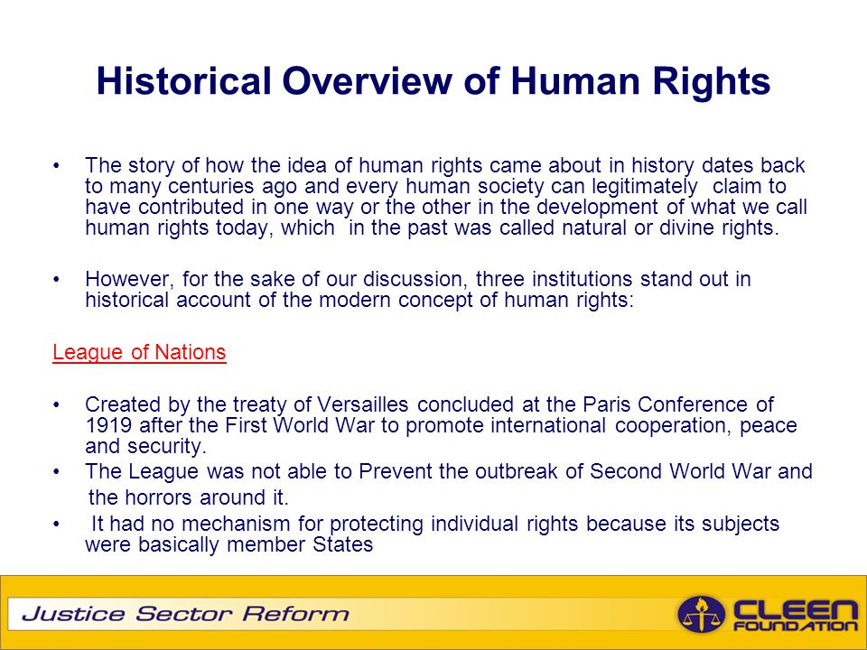 Historical Overview of Human Rights The story of how the idea of human rights came about in history dates back to many centuries ago and every human s