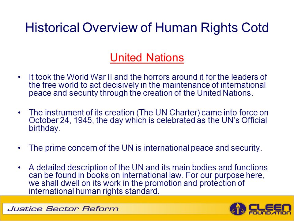 Historical Overview of Human Rights Cotd United Nations It took the World War II and the horrors around it for the leaders of the free world to act de