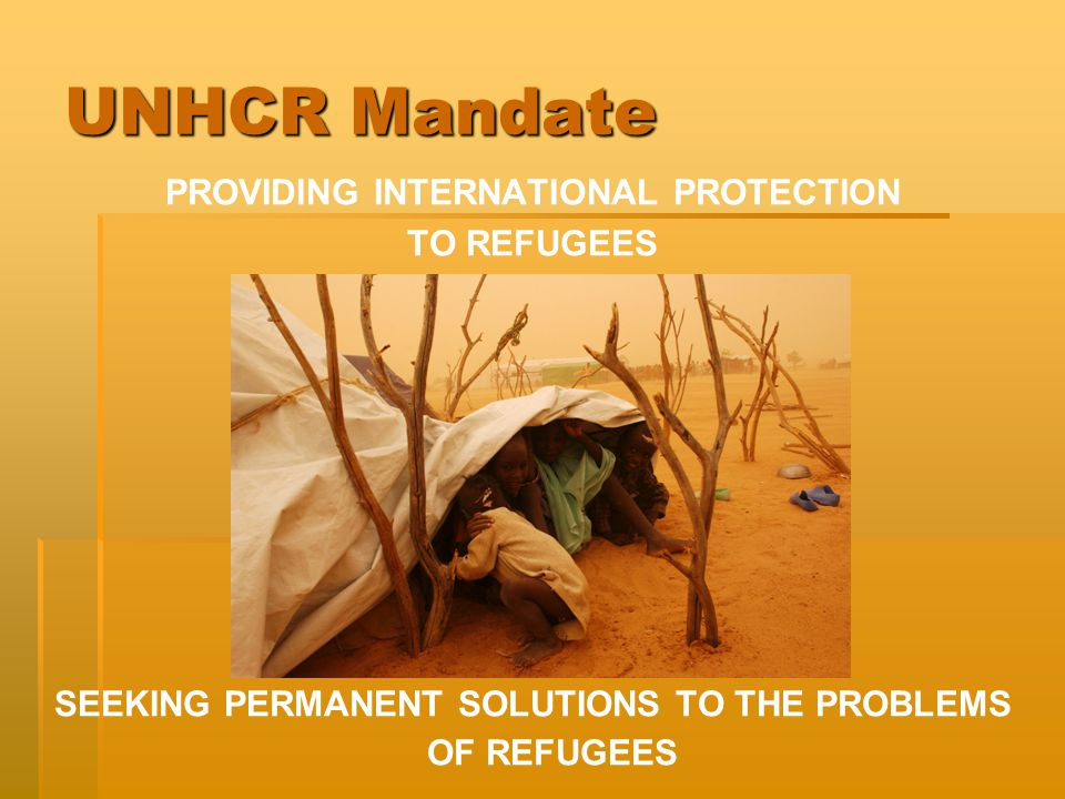 UNHCR Mandate PROVIDING INTERNATIONAL PROTECTION TO REFUGEES SEEKING PERMANENT SOLUTIONS TO THE PROBLEMS OF REFUGEES