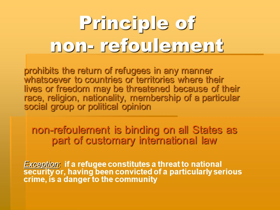 Principle of non- refoulement prohibits the return of refugees in any manner whatsoever to countries or territories where their lives or freedom may be threatened because of their race, religion, nationality, membership of a particular social group or political opinion non-refoulement is binding on all States as part of customary international law Exception: Exception: if a refugee constitutes a threat to national security or, having been convicted of a particularly serious crime, is a danger to the community