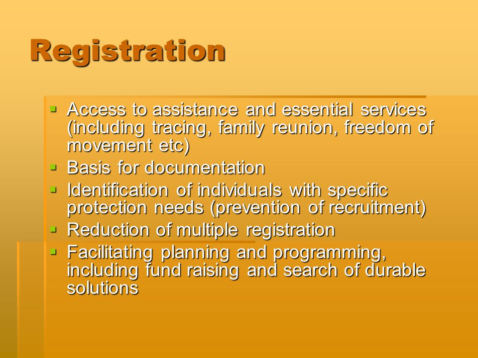Registration  Access to assistance and essential services (including tracing, family reunion, freedom of movement etc)  Basis for documentation  Identification of individuals with specific protection needs (prevention of recruitment)  Reduction of multiple registration  Facilitating planning and programming, including fund raising and search of durable solutions