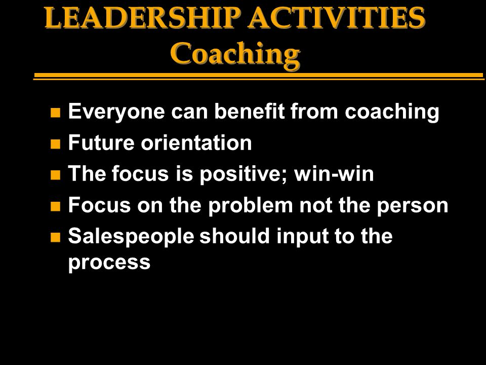 LEADERSHIP ACTIVITIES Coaching n Everyone can benefit from coaching n Future orientation n The focus is positive; win-win n Focus on the problem not t