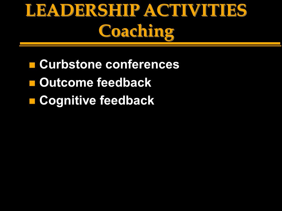 LEADERSHIP ACTIVITIES Coaching n Curbstone conferences n Outcome feedback n Cognitive feedback