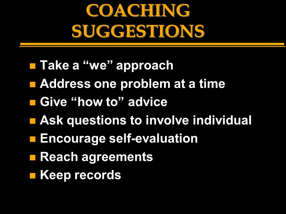 "COACHING SUGGESTIONS n Take a ""we"" approach n Address one problem at a time n Give ""how to"" advice n Ask questions to involve individual n Encourage s"